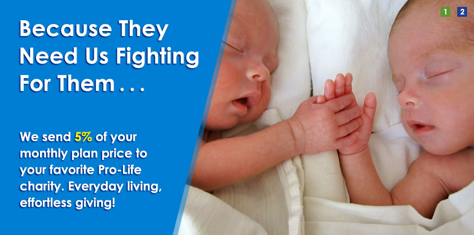 Because They Need Us Fighting For Them . . . We send 5% of your monthly plan price to your favorite Pro-Life charity. Everyday living, effortless giving!